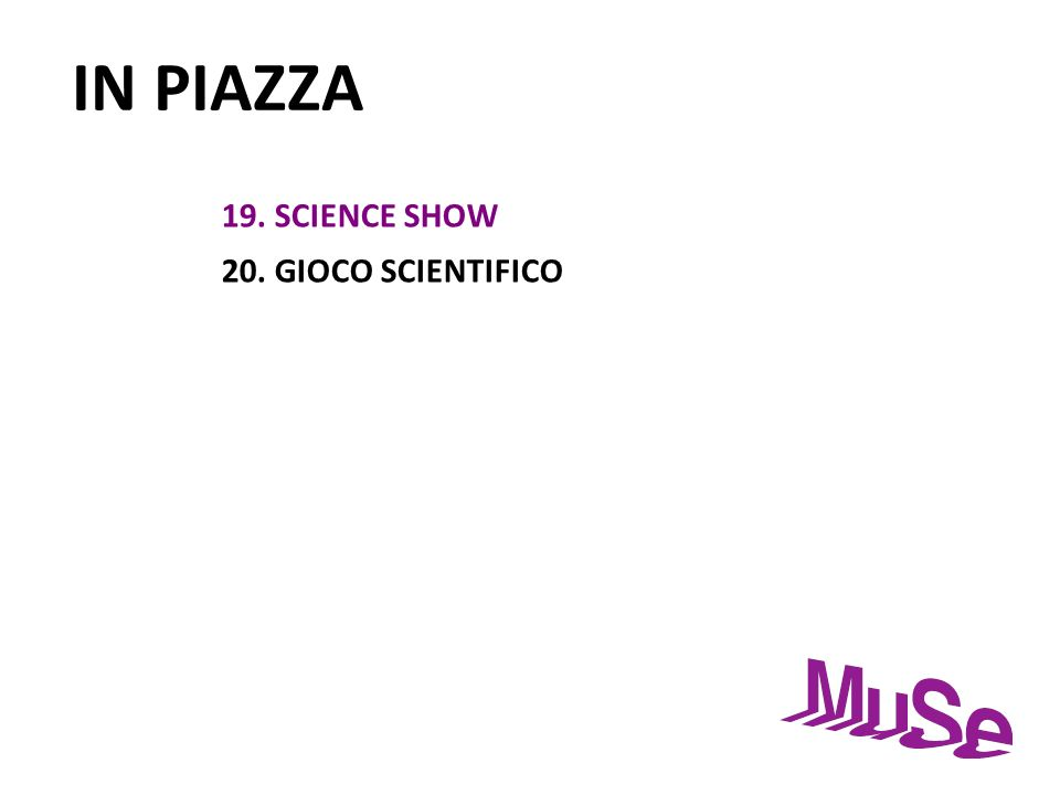 IN PIAZZA 19. SCIENCE SHOW 20. GIOCO SCIENTIFICO