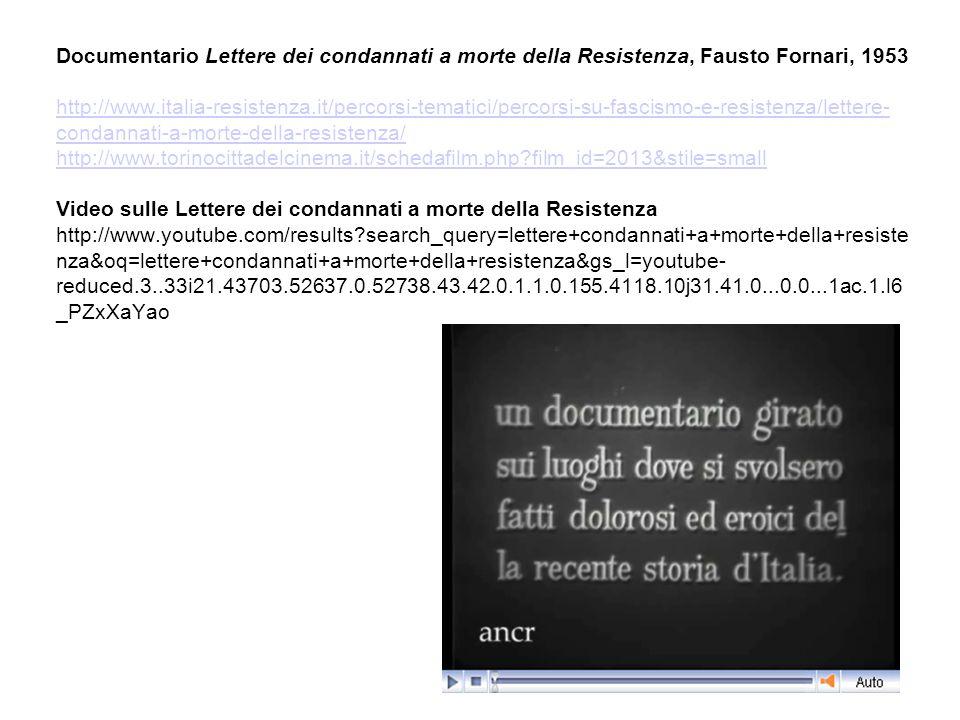 Documentario Lettere dei condannati a morte della Resistenza, Fausto Fornari, 1953 http://www.italia-resistenza.it/percorsi-tematici/percorsi-su-fascismo-e-resistenza/lettere-condannati-a-morte-della-resistenza/ http://www.torinocittadelcinema.it/schedafilm.php film_id=2013&stile=small Video sulle Lettere dei condannati a morte della Resistenza http://www.youtube.com/results search_query=lettere+condannati+a+morte+della+resistenza&oq=lettere+condannati+a+morte+della+resistenza&gs_l=youtube-reduced.3..33i21.43703.52637.0.52738.43.42.0.1.1.0.155.4118.10j31.41.0...0.0...1ac.1.l6_PZxXaYao