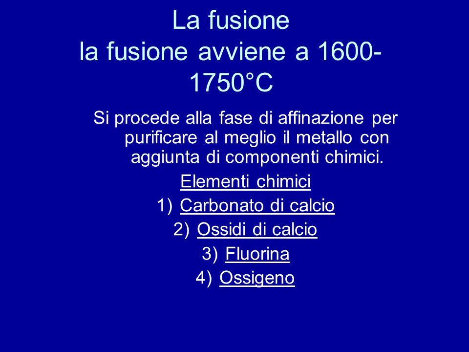 La fusione la fusione avviene a 1600- 1750°C