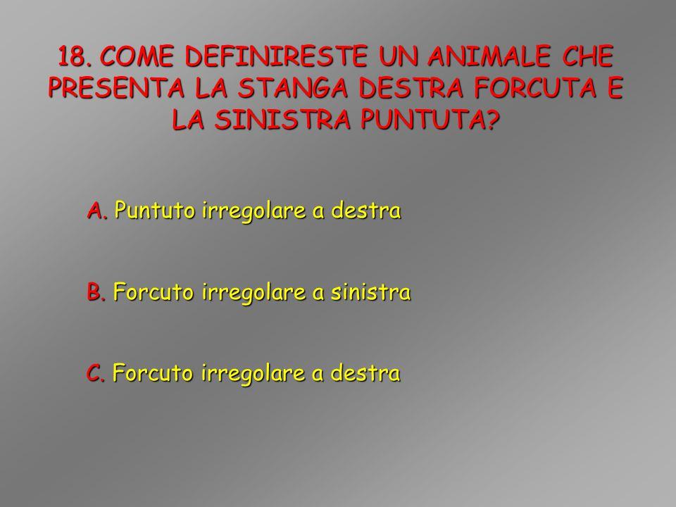 18. COME DEFINIRESTE UN ANIMALE CHE PRESENTA LA STANGA DESTRA FORCUTA E LA SINISTRA PUNTUTA