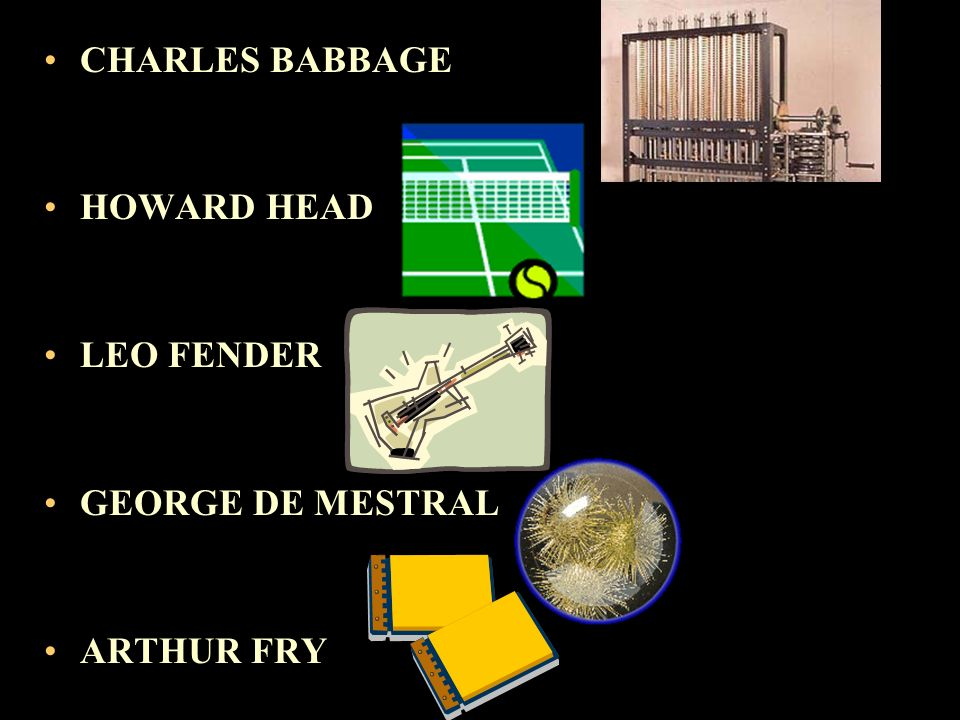 CHARLES BABBAGE HOWARD HEAD LEO FENDER GEORGE DE MESTRAL ARTHUR FRY
