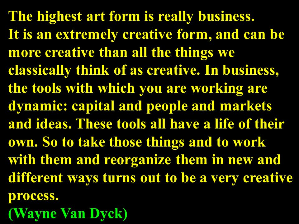 The highest art form is really business.