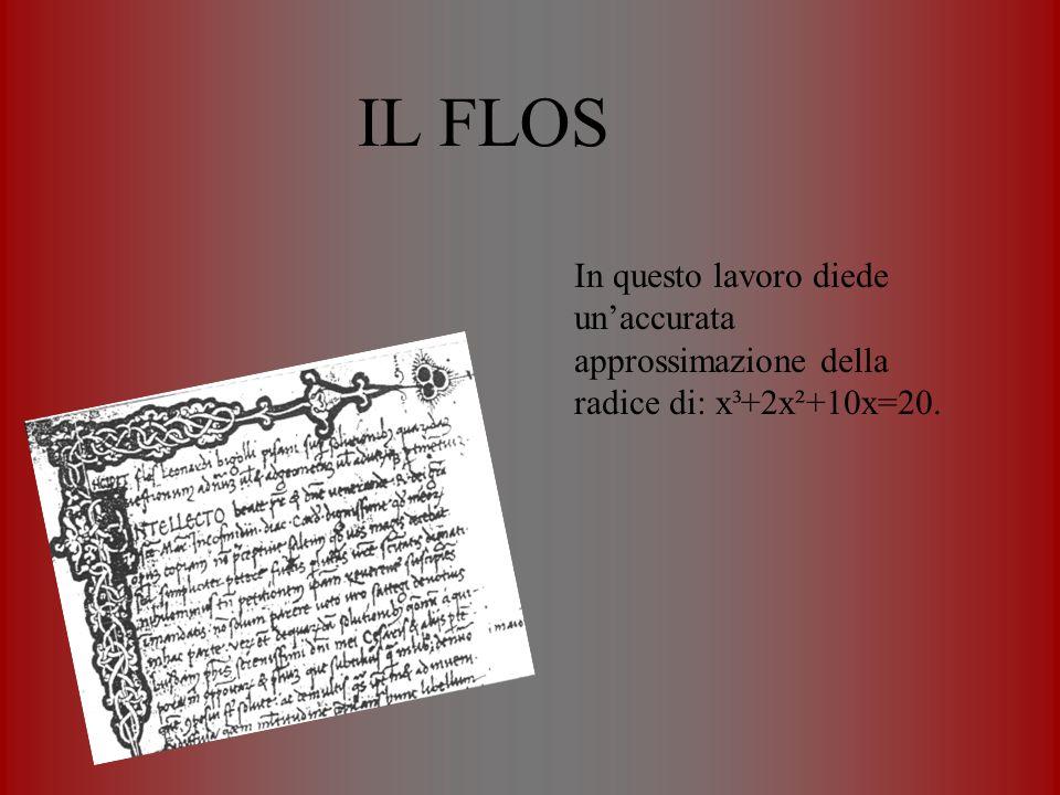 IL FLOS In questo lavoro diede un'accurata approssimazione della radice di: x³+2x²+10x=20.