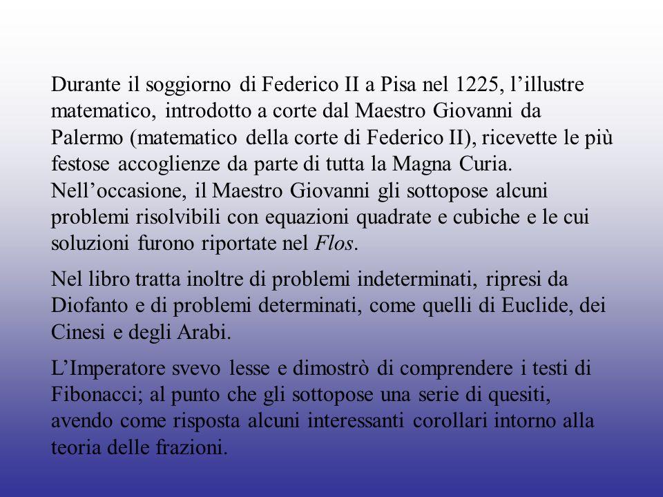 Durante il soggiorno di Federico II a Pisa nel 1225, l'illustre matematico, introdotto a corte dal Maestro Giovanni da Palermo (matematico della corte di Federico II), ricevette le più festose accoglienze da parte di tutta la Magna Curia. Nell'occasione, il Maestro Giovanni gli sottopose alcuni problemi risolvibili con equazioni quadrate e cubiche e le cui soluzioni furono riportate nel Flos.