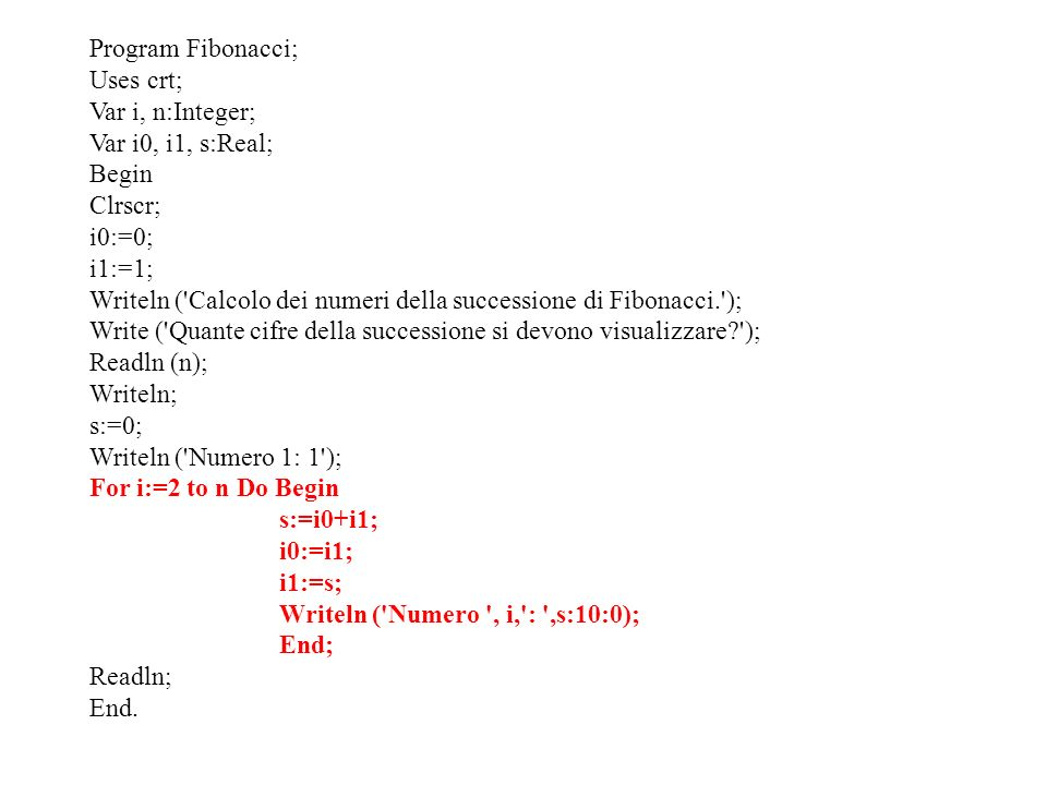 Program Fibonacci; Uses crt; Var i, n:Integer; Var i0, i1, s:Real; Begin. Clrscr; i0:=0; i1:=1;