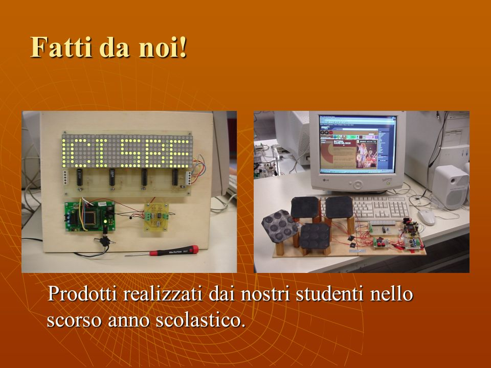 Fatti da noi! Prodotti realizzati dai nostri studenti nello scorso anno scolastico.