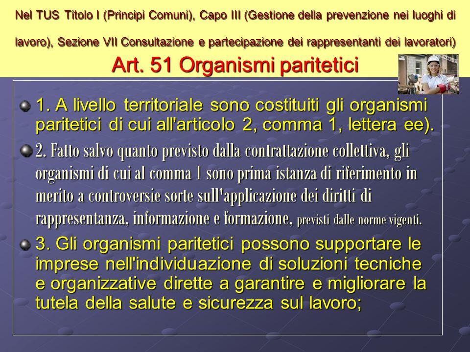 Nel TUS Titolo I (Principi Comuni), Capo III (Gestione della prevenzione nei luoghi di lavoro), Sezione VII Consultazione e partecipazione dei rappresentanti dei lavoratori) Art. 51 Organismi paritetici
