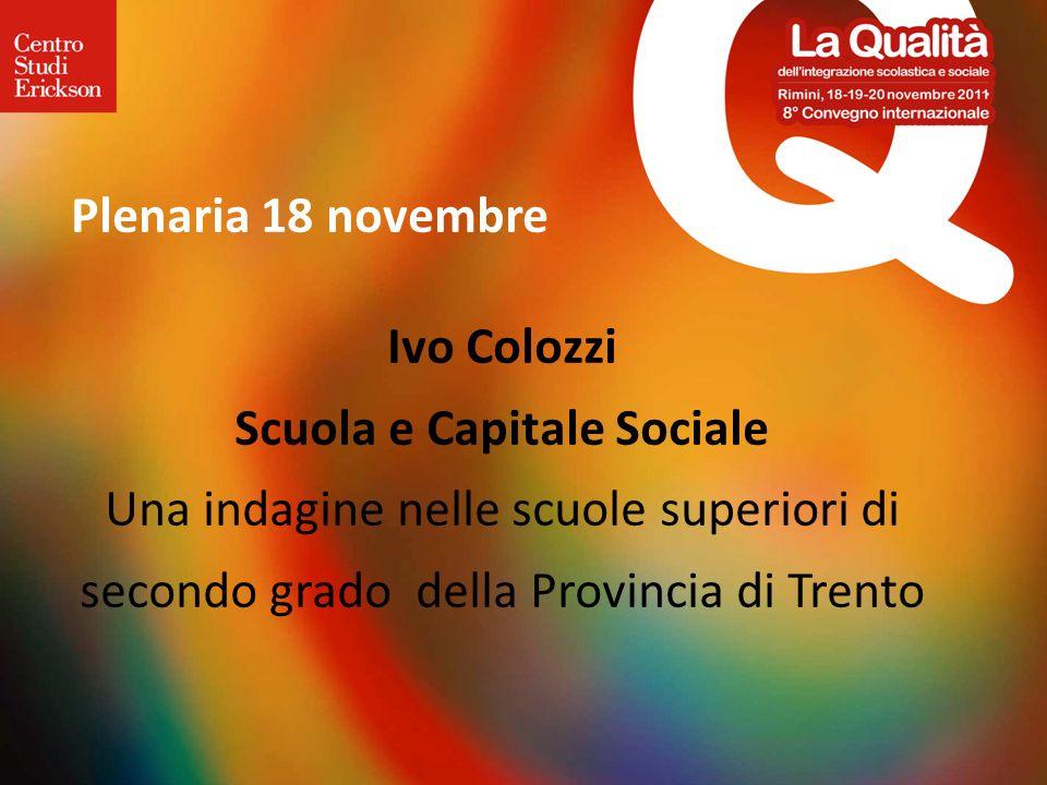 Plenaria 18 novembre Ivo Colozzi Scuola e Capitale Sociale Una indagine nelle scuole superiori di secondo grado della Provincia di Trento.