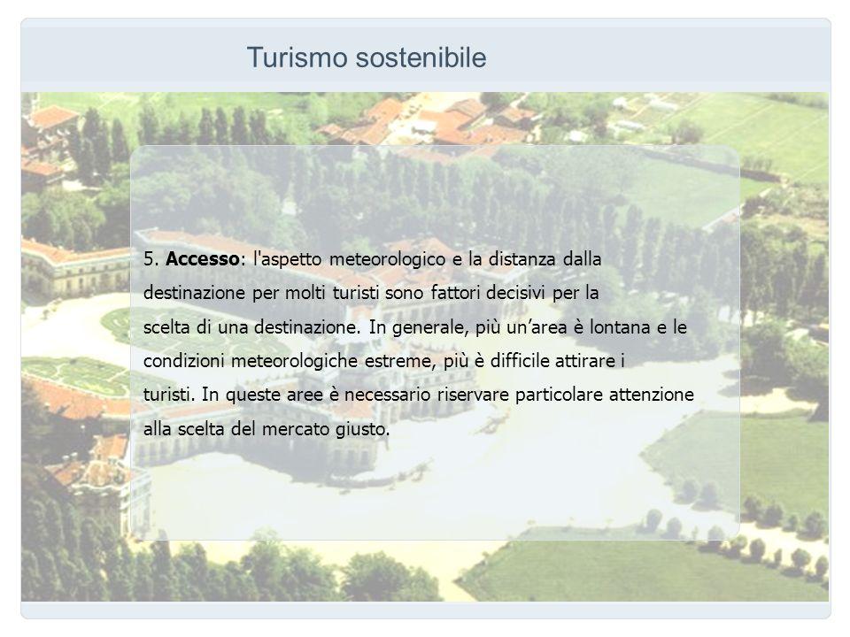 Turismo sostenibile 5. Accesso: l aspetto meteorologico e la distanza dalla. destinazione per molti turisti sono fattori decisivi per la.