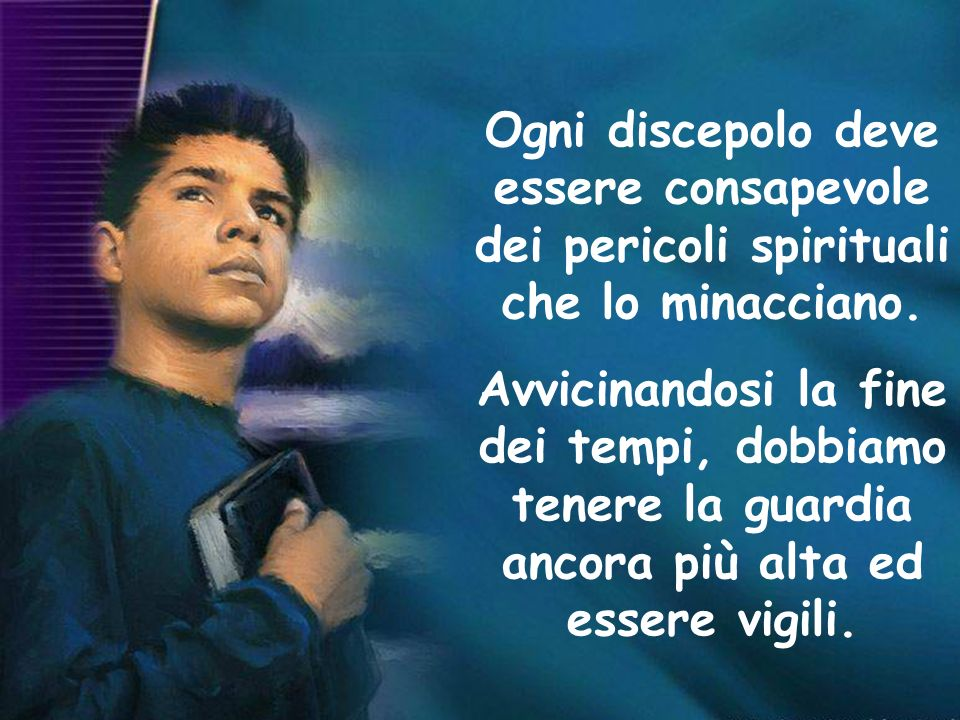 Ogni discepolo deve essere consapevole dei pericoli spirituali che lo minacciano.