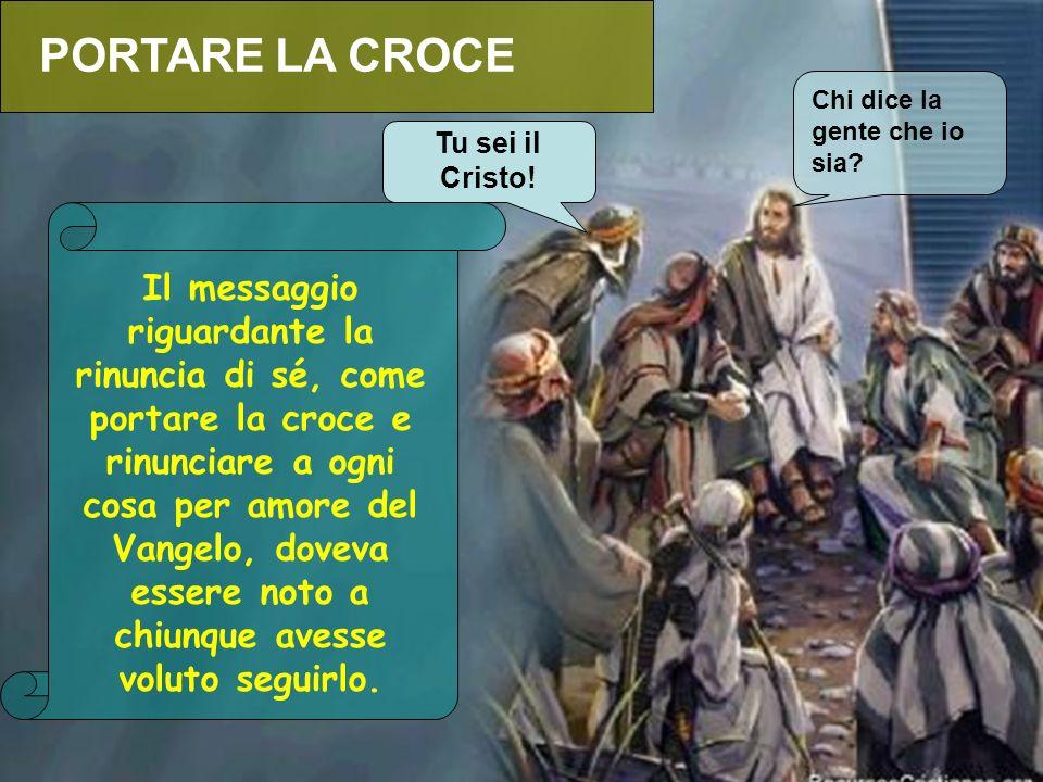 PORTARE LA CROCE Chi dice la gente che io sia Tu sei il Cristo!