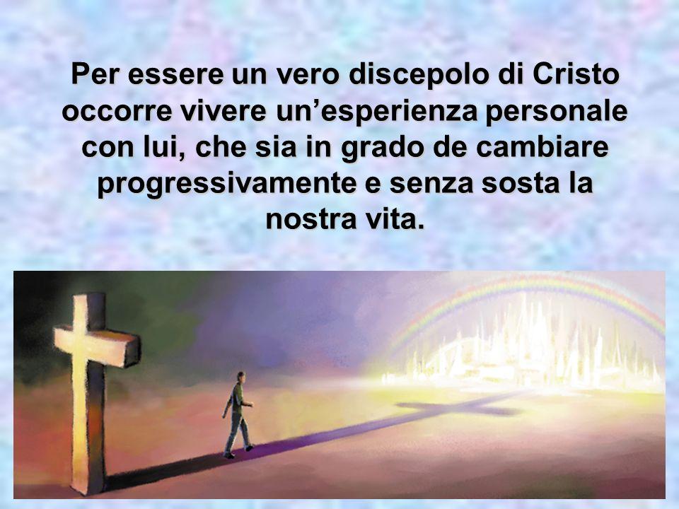 Per essere un vero discepolo di Cristo occorre vivere un'esperienza personale con lui, che sia in grado de cambiare progressivamente e senza sosta la nostra vita.