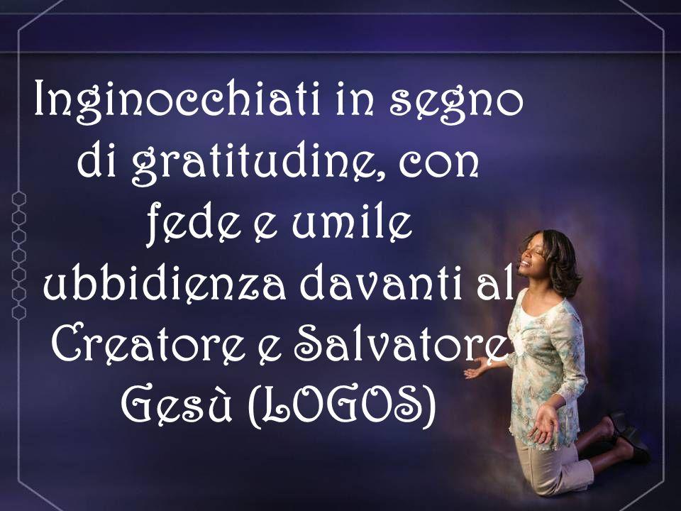 Inginocchiati in segno di gratitudine, con fede e umile ubbidienza davanti al Creatore e Salvatore Gesù (LOGOS)