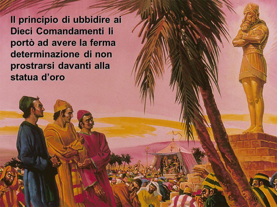 Il principio di ubbidire ai Dieci Comandamenti li portò ad avere la ferma determinazione di non prostrarsi davanti alla statua d'oro