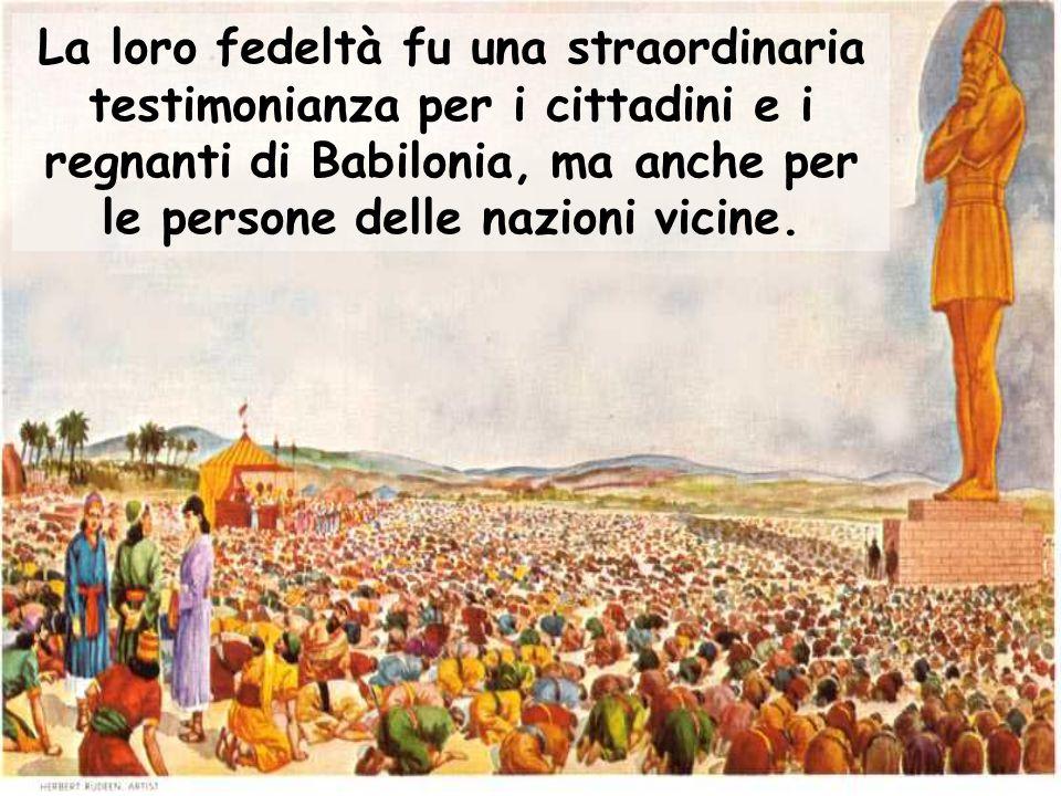 La loro fedeltà fu una straordinaria testimonianza per i cittadini e i regnanti di Babilonia, ma anche per le persone delle nazioni vicine.