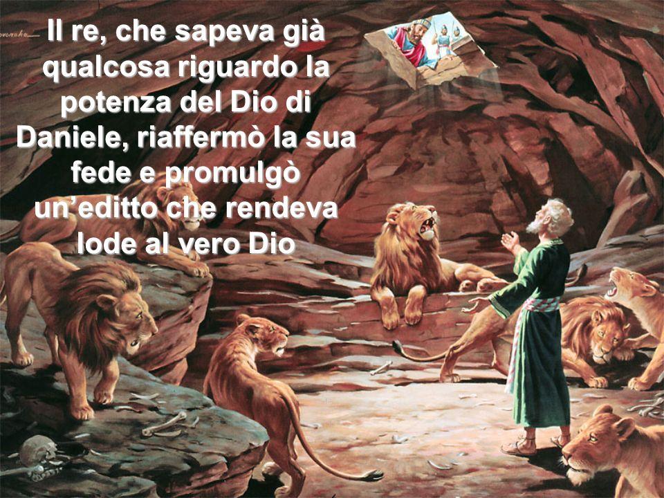 Il re, che sapeva già qualcosa riguardo la potenza del Dio di Daniele, riaffermò la sua fede e promulgò un'editto che rendeva lode al vero Dio