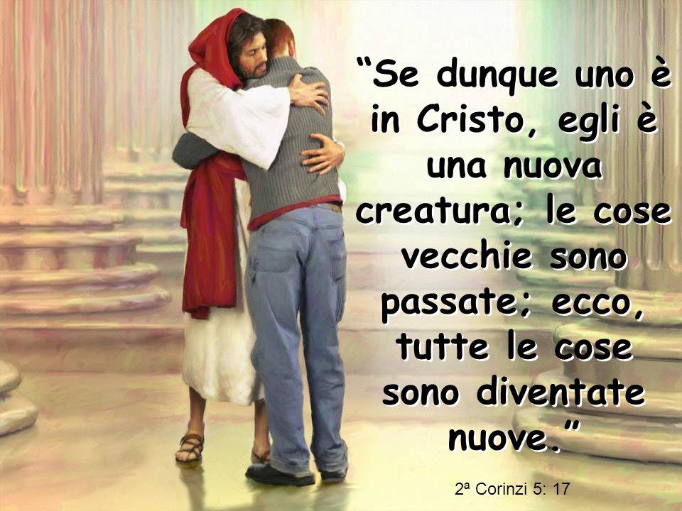 Se dunque uno è in Cristo, egli è una nuova creatura; le cose vecchie sono passate; ecco, tutte le cose sono diventate nuove.