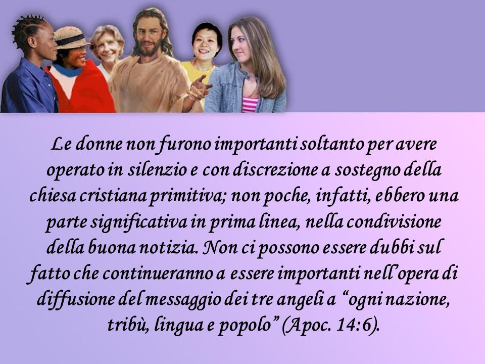 Le donne non furono importanti soltanto per avere operato in silenzio e con discrezione a sostegno della chiesa cristiana primitiva; non poche, infatti, ebbero una parte significativa in prima linea, nella condivisione della buona notizia.