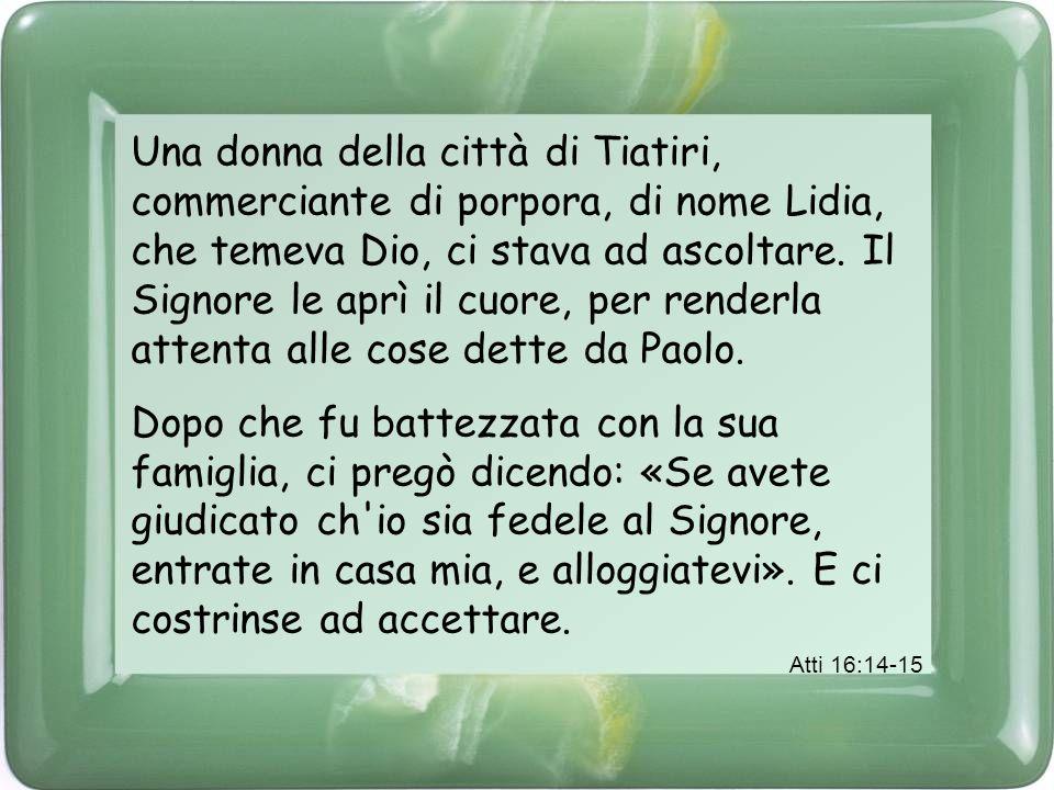 Una donna della città di Tiatiri, commerciante di porpora, di nome Lidia, che temeva Dio, ci stava ad ascoltare. Il Signore le aprì il cuore, per renderla attenta alle cose dette da Paolo.