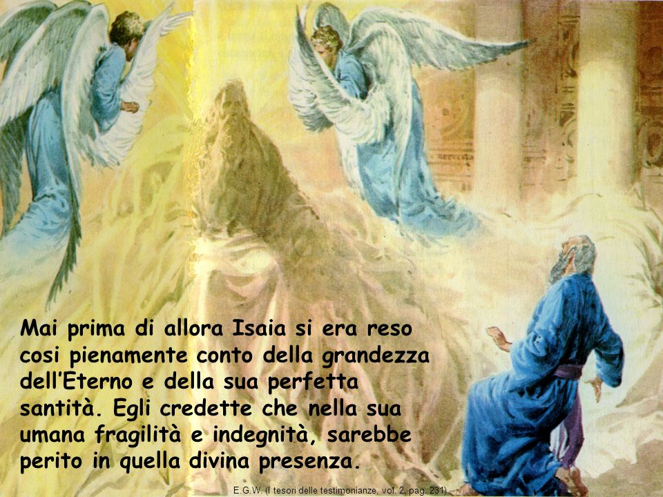 Mai prima di allora Isaia si era reso cosi pienamente conto della grandezza dell'Eterno e della sua perfetta santità. Egli credette che nella sua umana fragilità e indegnità, sarebbe perito in quella divina presenza.