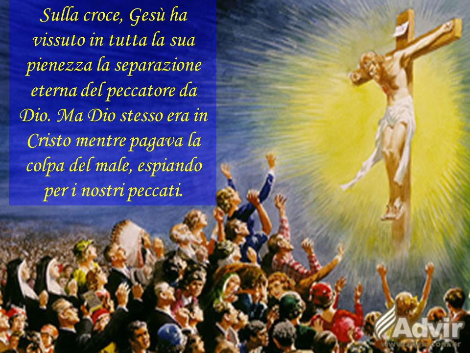 Sulla croce, Gesù ha vissuto in tutta la sua pienezza la separazione eterna del peccatore da Dio.