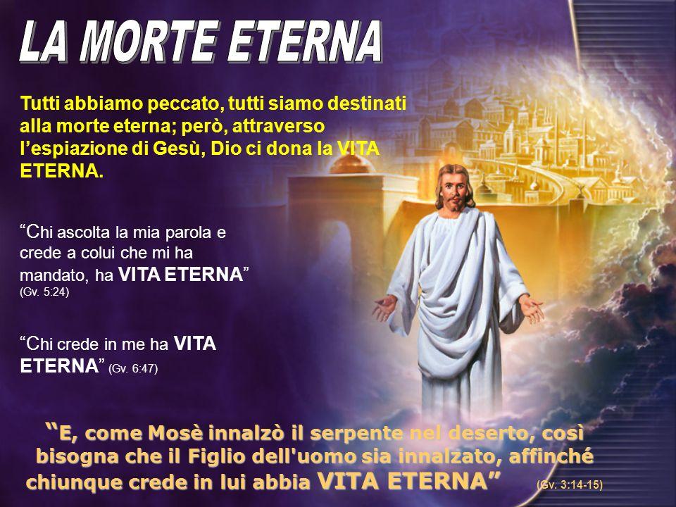 LA MORTE ETERNA Tutti abbiamo peccato, tutti siamo destinati alla morte eterna; però, attraverso l'espiazione di Gesù, Dio ci dona la VITA ETERNA.