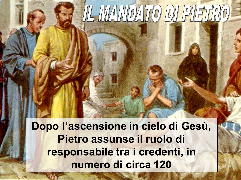 IL MANDATO DI PIETRODopo l'ascensione in cielo di Gesù, Pietro assunse il ruolo di responsabile tra i credenti, in numero di circa 120.