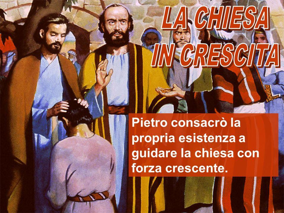 LA CHIESA IN CRESCITA Pietro consacrò la propria esistenza a guidare la chiesa con forza crescente.