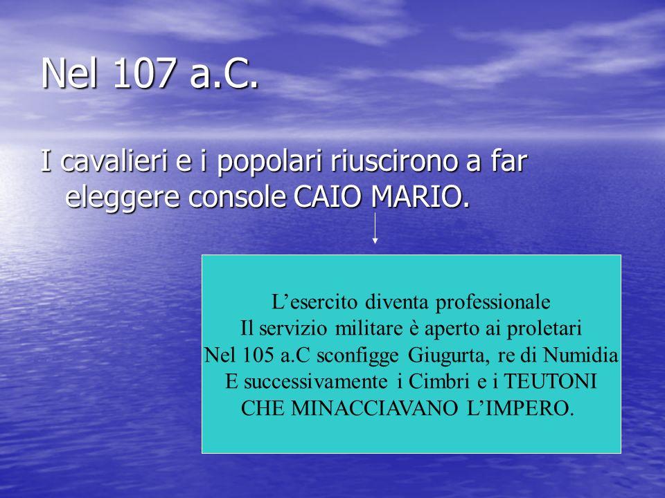 Nel 107 a.C. I cavalieri e i popolari riuscirono a far eleggere console CAIO MARIO. L'esercito diventa professionale.