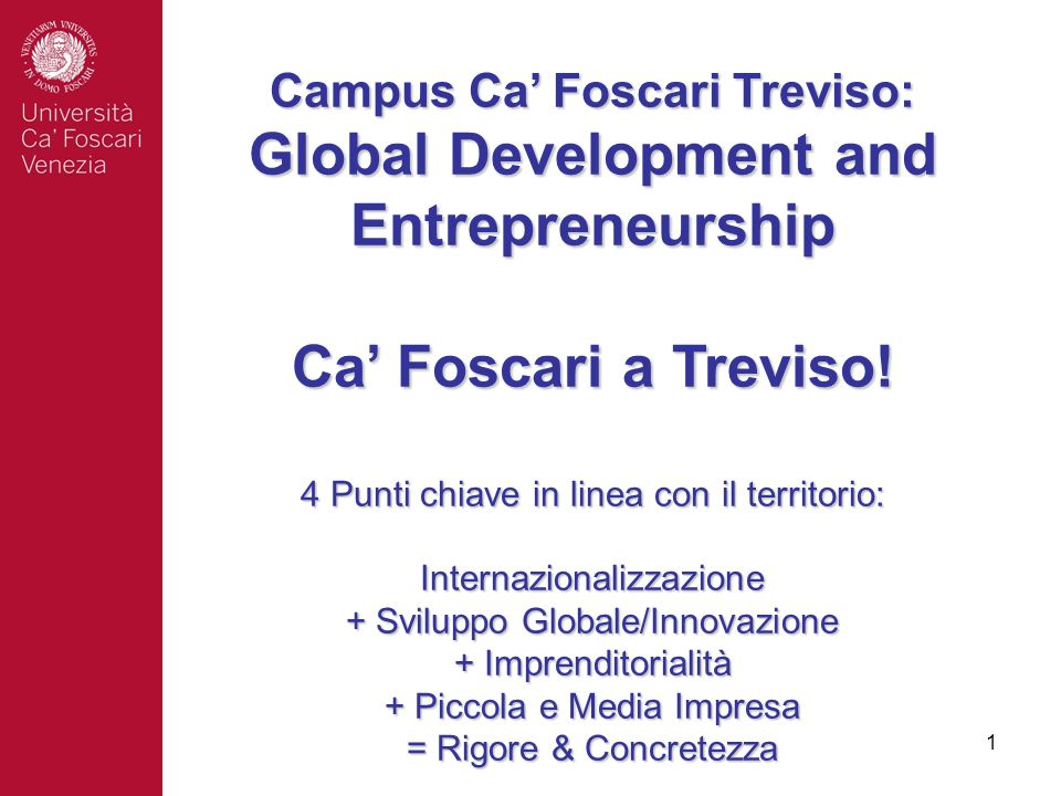 Campus Ca' Foscari Treviso: Global Development and Entrepreneurship Ca' Foscari a Treviso! 4 Punti chiave in linea con il territorio: Internazionalizzazione + Sviluppo Globale/Innovazione + Imprenditorialità + Piccola e Media Impresa = Rigore & Concretezza