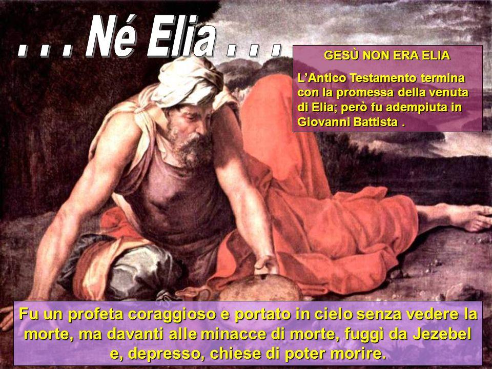 . . . Né Elia . . . GESÙ NON ERA ELIA. L'Antico Testamento termina con la promessa della venuta di Elia; però fu adempiuta in Giovanni Battista .