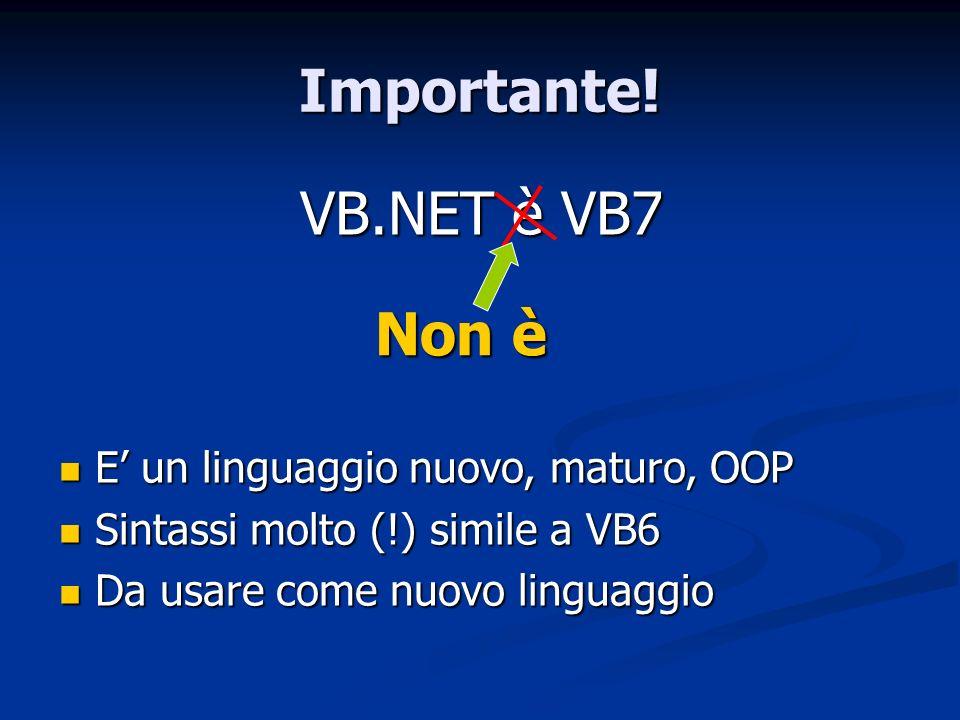 Importante! VB.NET è VB7 Non è E' un linguaggio nuovo, maturo, OOP