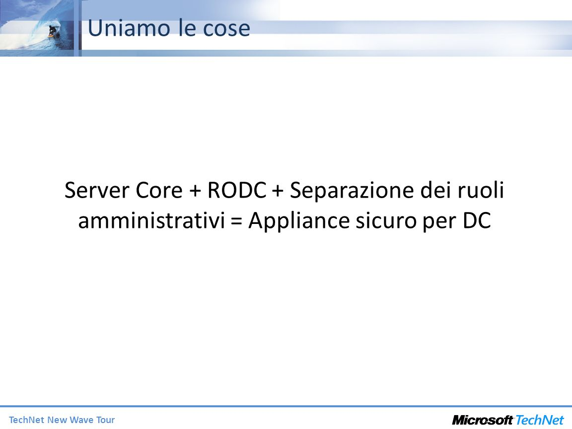3/27/2017 2:27 AM Uniamo le cose. Server Core + RODC + Separazione dei ruoli amministrativi = Appliance sicuro per DC.