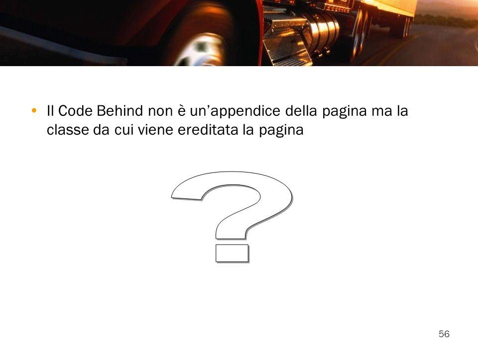 Il Code Behind non è un'appendice della pagina ma la classe da cui viene ereditata la pagina