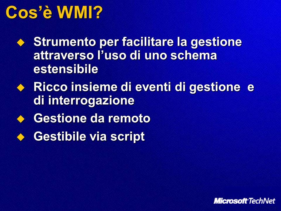 Cos'è WMI Strumento per facilitare la gestione attraverso l'uso di uno schema estensibile. Ricco insieme di eventi di gestione e di interrogazione.