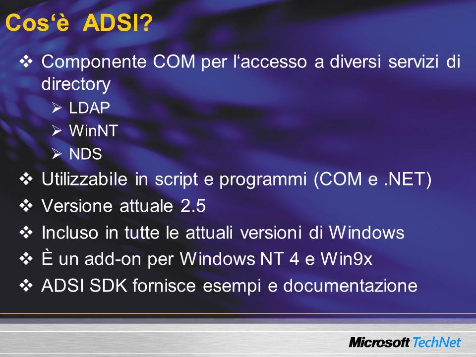 Cos'è ADSI Componente COM per l'accesso a diversi servizi di directory. LDAP. WinNT. NDS. Utilizzabile in script e programmi (COM e .NET)