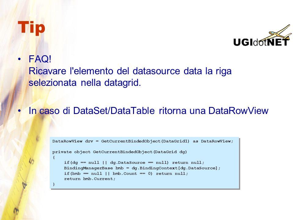 Tip FAQ! Ricavare l elemento del datasource data la riga selezionata nella datagrid. In caso di DataSet/DataTable ritorna una DataRowView.