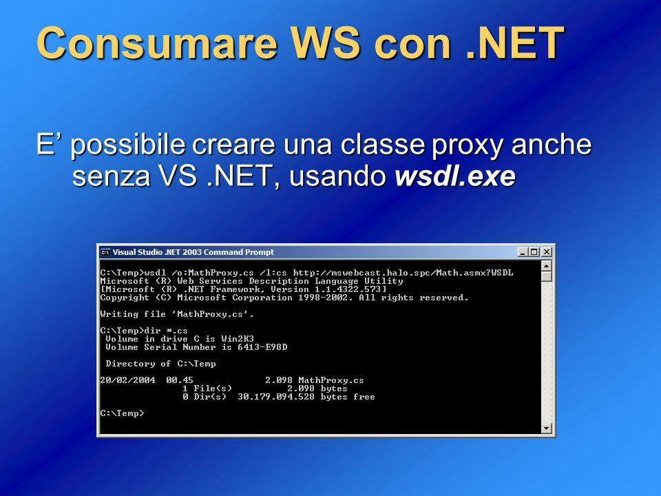 Consumare WS con .NET E' possibile creare una classe proxy anche senza VS .NET, usando wsdl.exe