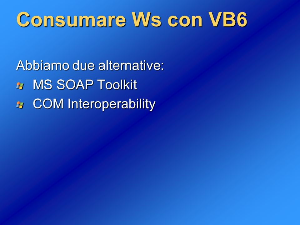 Consumare Ws con VB6 Abbiamo due alternative: MS SOAP Toolkit