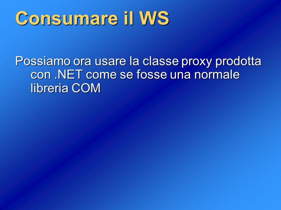 Consumare il WS Possiamo ora usare la classe proxy prodotta con .NET come se fosse una normale libreria COM.