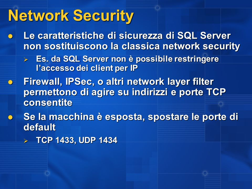 3/27/2017 2:27 AM Network Security. Le caratteristiche di sicurezza di SQL Server non sostituiscono la classica network security.