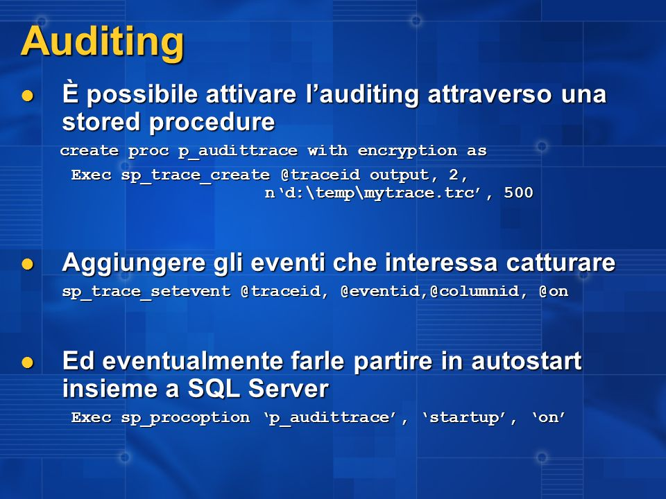 3/27/2017 2:27 AM Auditing. È possibile attivare l'auditing attraverso una stored procedure. create proc p_audittrace with encryption as.