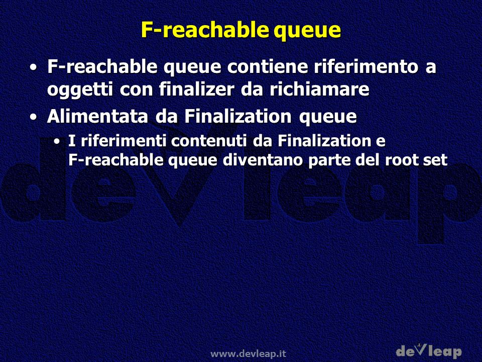 F-reachable queue F-reachable queue contiene riferimento a oggetti con finalizer da richiamare. Alimentata da Finalization queue.