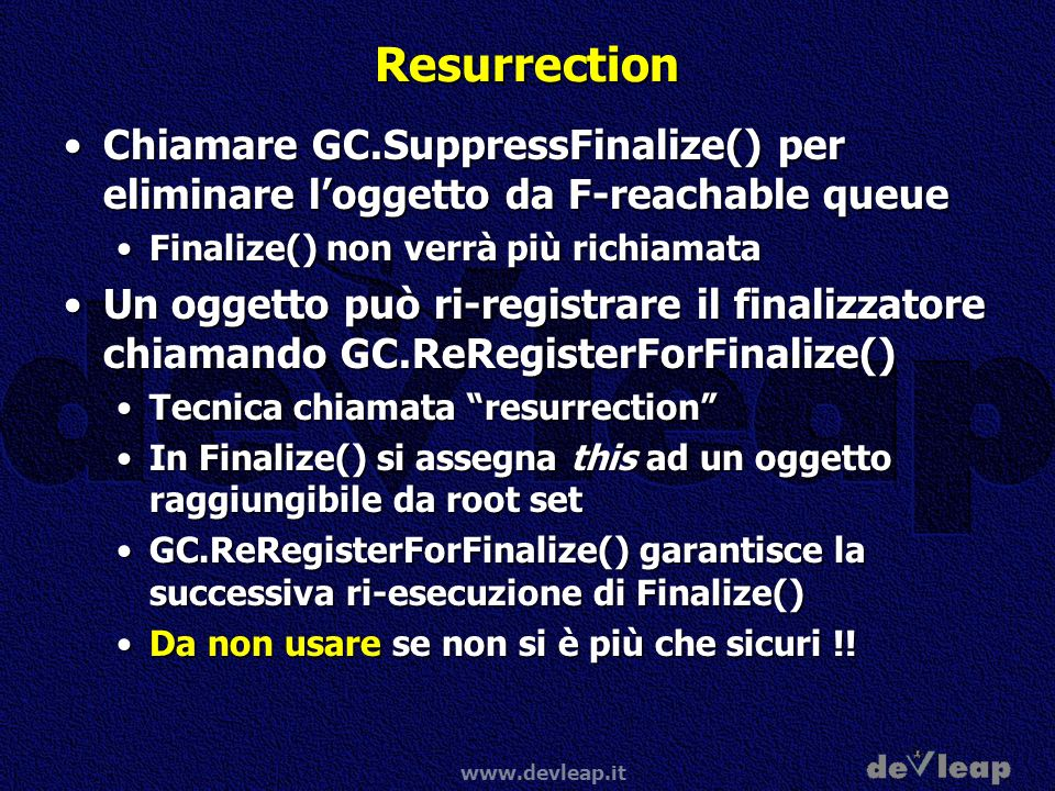 Resurrection Chiamare GC.SuppressFinalize() per eliminare l'oggetto da F-reachable queue. Finalize() non verrà più richiamata.