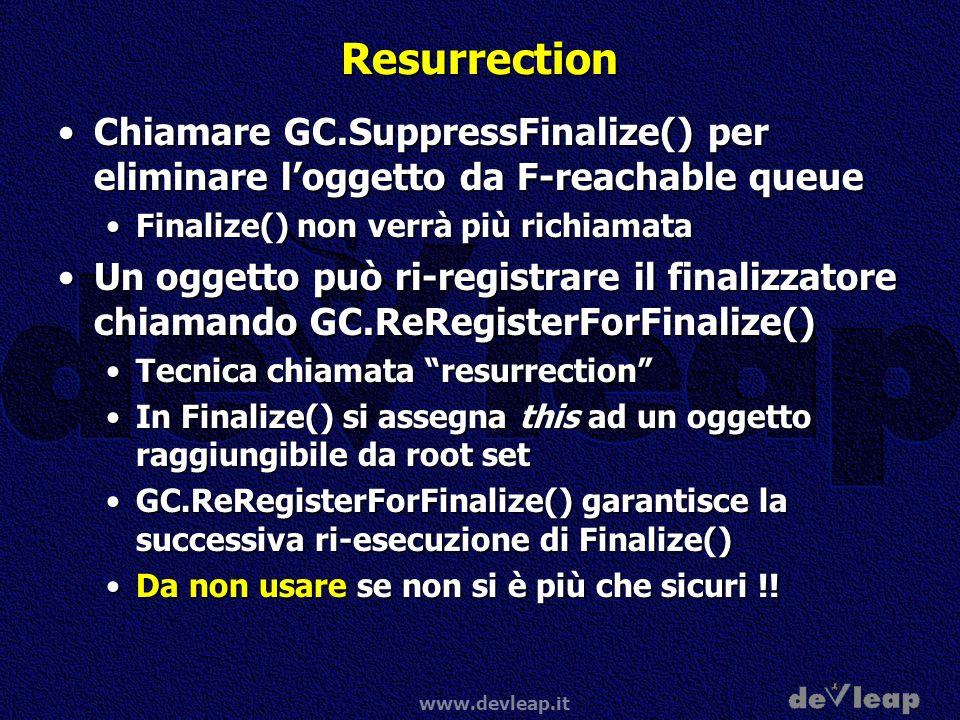 Resurrection Chiamare GC.SuppressFinalize() per eliminare l'oggetto da F-reachable queue. Finalize() non verrà più richiamata.