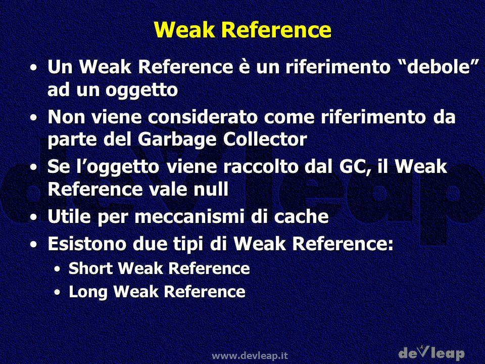 Weak Reference Un Weak Reference è un riferimento debole ad un oggetto. Non viene considerato come riferimento da parte del Garbage Collector.