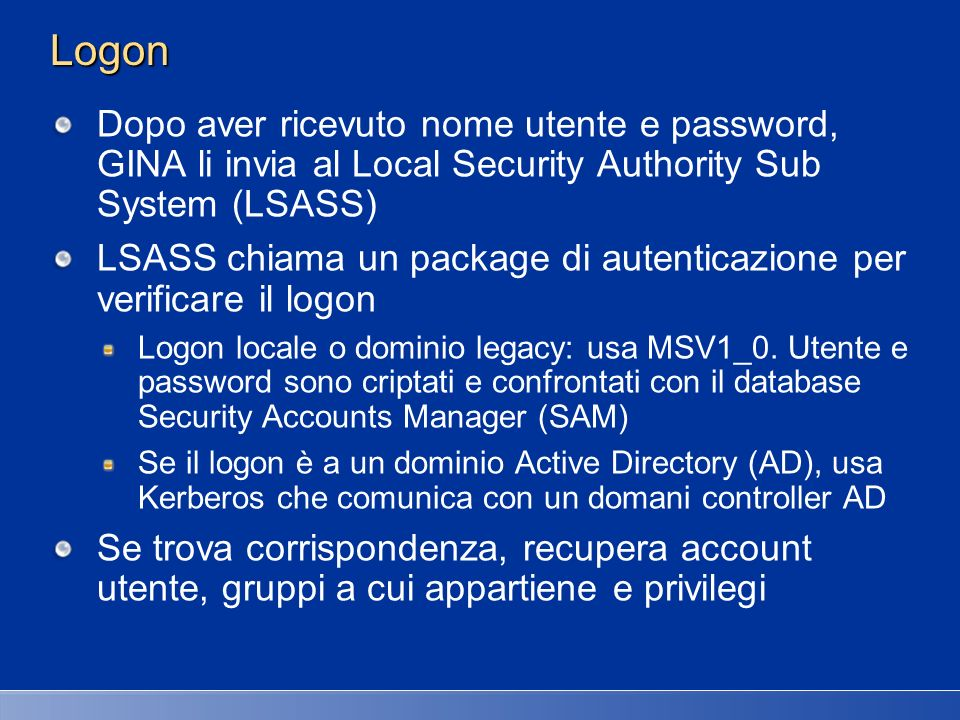 27/03/2017 2:27 AMLogon. Dopo aver ricevuto nome utente e password, GINA li invia al Local Security Authority Sub System (LSASS)