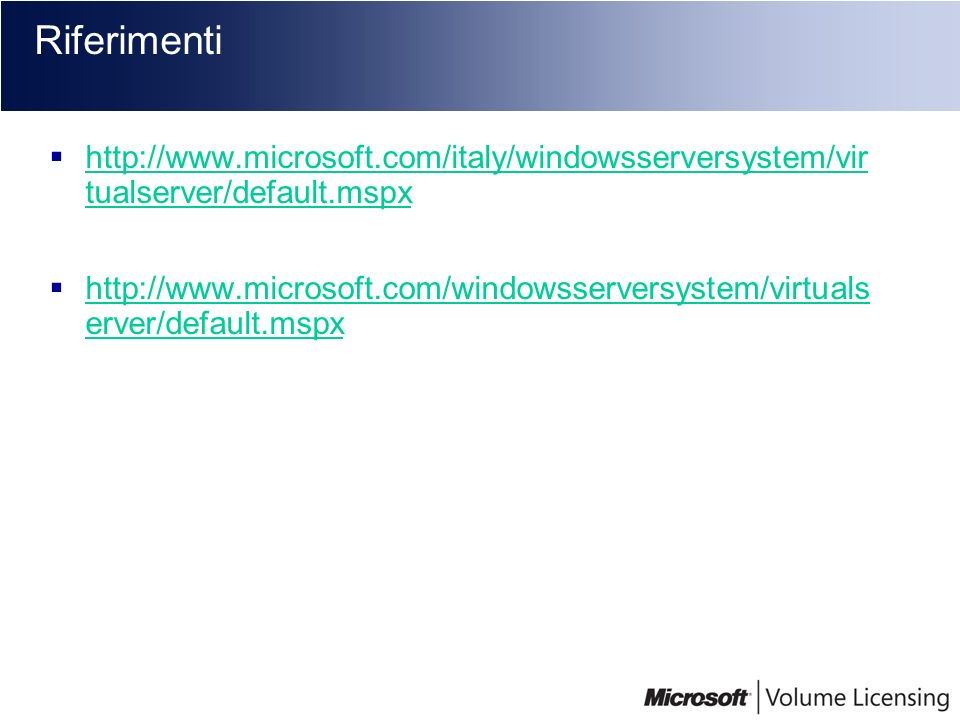 Riferimenti http://www.microsoft.com/italy/windowsserversystem/virt ualserver/default.mspx.