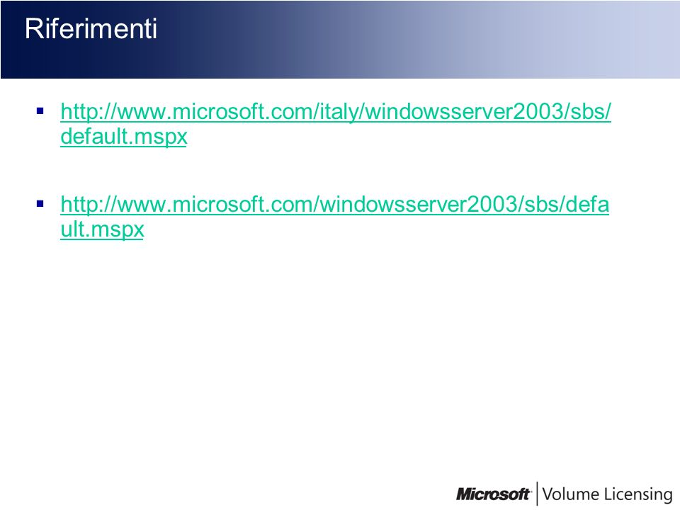 Riferimenti http://www.microsoft.com/italy/windowsserver2003/sbs/ default.mspx.