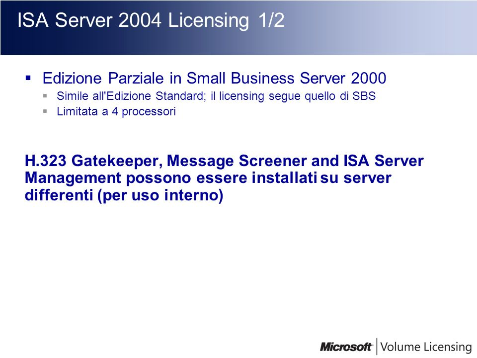 ISA Server 2004 Licensing 1/2 Edizione Parziale in Small Business Server 2000. Simile all Edizione Standard; il licensing segue quello di SBS.